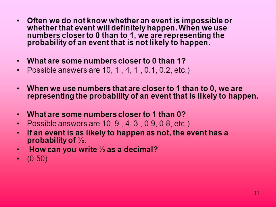 Often we do not know whether an event is impossible or whether that event will definitely happen. When we use numbers closer to 0 than to 1, we are representing the probability of an event that is not likely to happen.