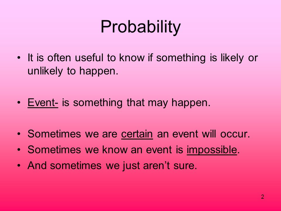 Probability It is often useful to know if something is likely or unlikely to happen. Event- is something that may happen.