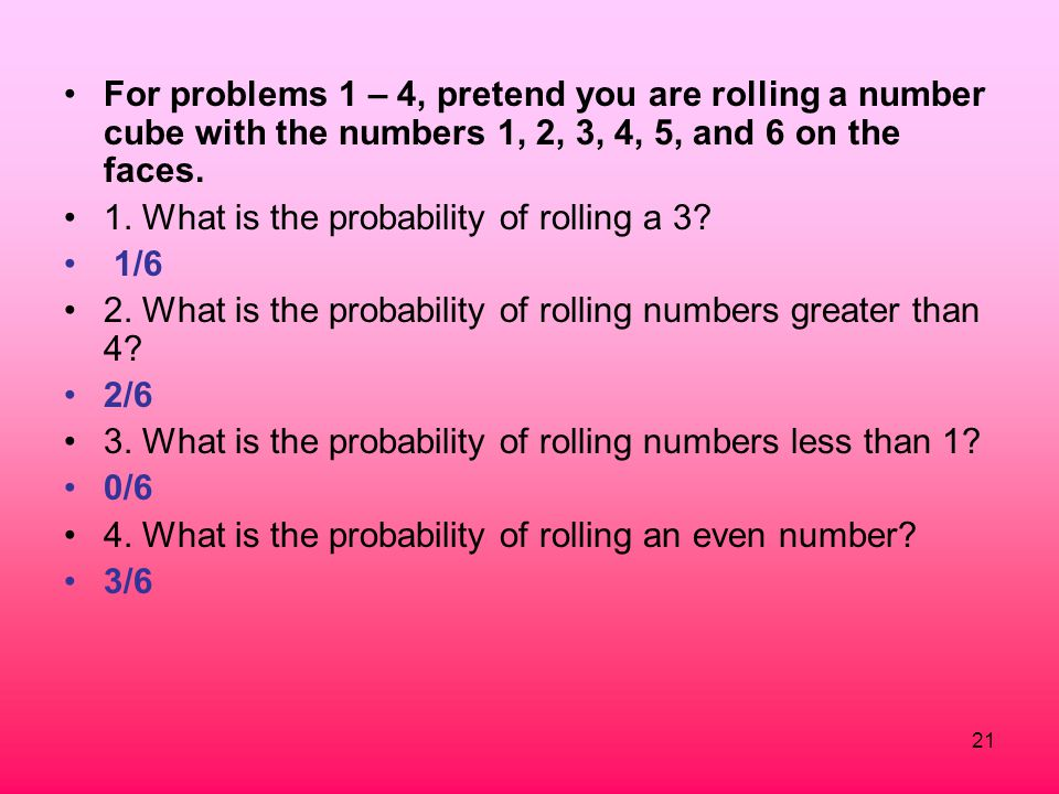 For problems 1 – 4, pretend you are rolling a number cube with the numbers 1, 2, 3, 4, 5, and 6 on the faces.