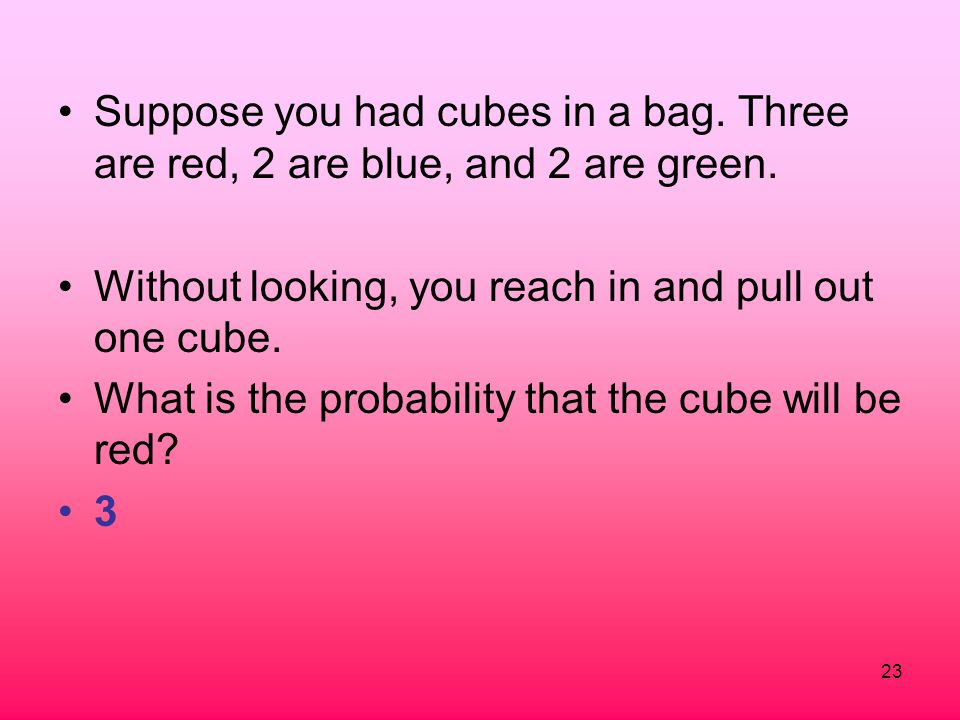 Suppose you had cubes in a bag