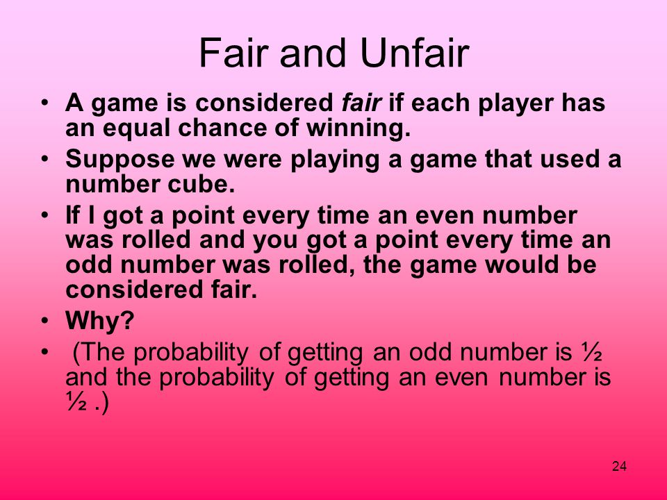 Fair and Unfair A game is considered fair if each player has an equal chance of winning. Suppose we were playing a game that used a number cube.