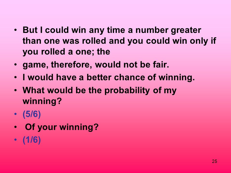 But I could win any time a number greater than one was rolled and you could win only if you rolled a one; the