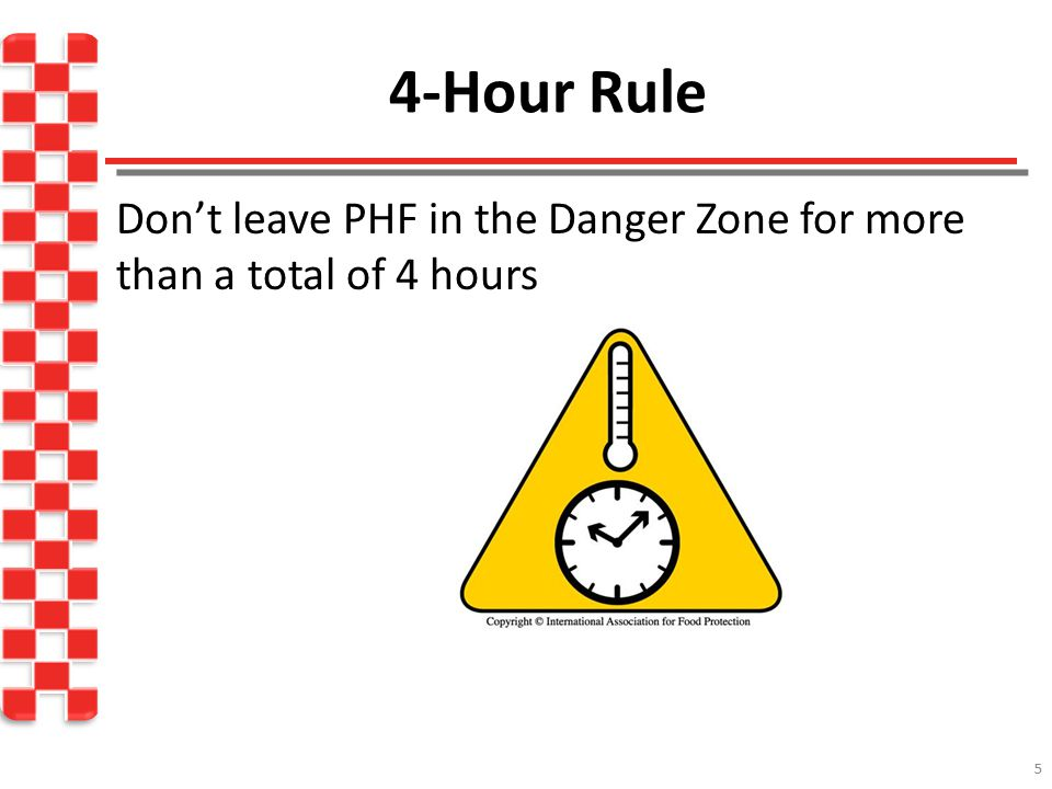 4-Hour Rule Don't leave PHF in the Danger Zone for more than a total of 4 hours