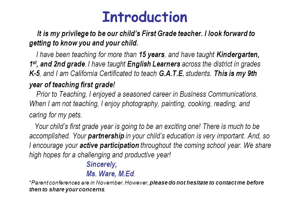 Introduction It is my privilege to be our child's First Grade teacher. I look forward to getting to know you and your child.