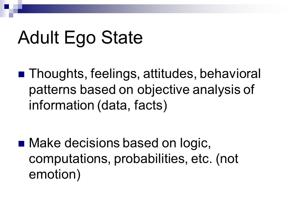 Adult Ego State Thoughts, feelings, attitudes, behavioral patterns based on objective analysis of information (data, facts)