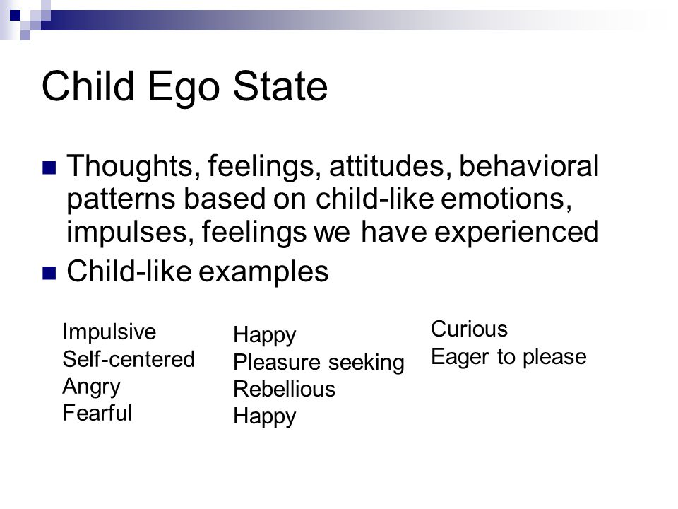 Child Ego State Thoughts, feelings, attitudes, behavioral patterns based on child-like emotions, impulses, feelings we have experienced.