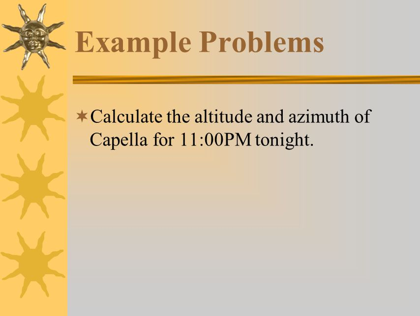 Example Problems Calculate the altitude and azimuth of Capella for 11:00PM tonight.