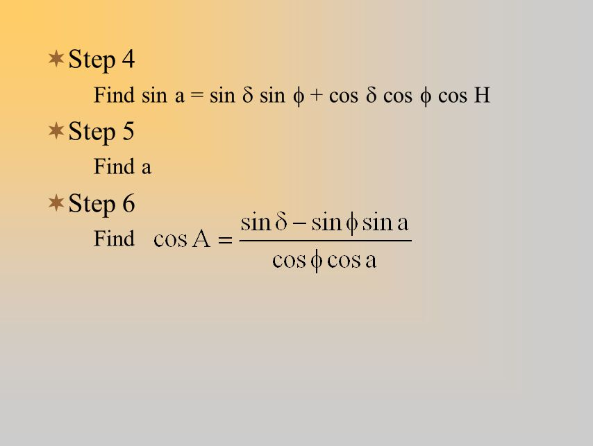 Step 4 Step 5 Step 6 Find sin a = sin d sin f + cos d cos f cos H