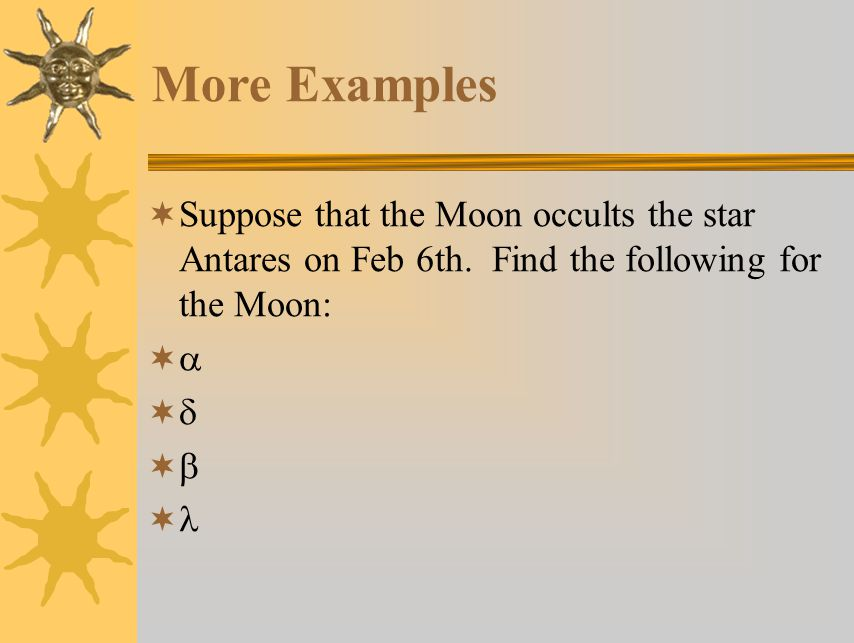 More Examples Suppose that the Moon occults the star Antares on Feb 6th. Find the following for the Moon:
