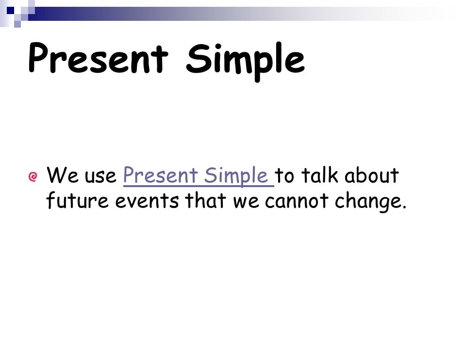 Present Simple We use Present Simple to talk about future events that we cannot change.