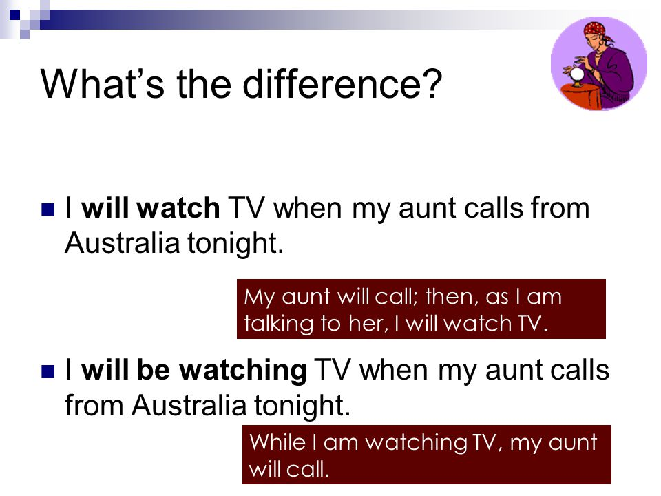 What's the difference I will watch TV when my aunt calls from Australia tonight. I will be watching TV when my aunt calls from Australia tonight.