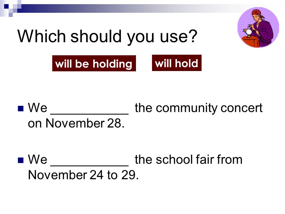 Which should you use will be holding. will hold. We ___________ the community concert on November 28.