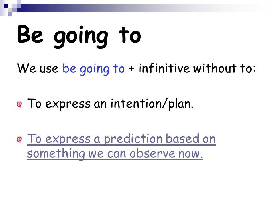 Be going to We use be going to + infinitive without to: