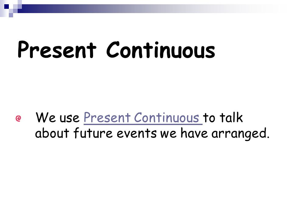 Present Continuous We use Present Continuous to talk about future events we have arranged.