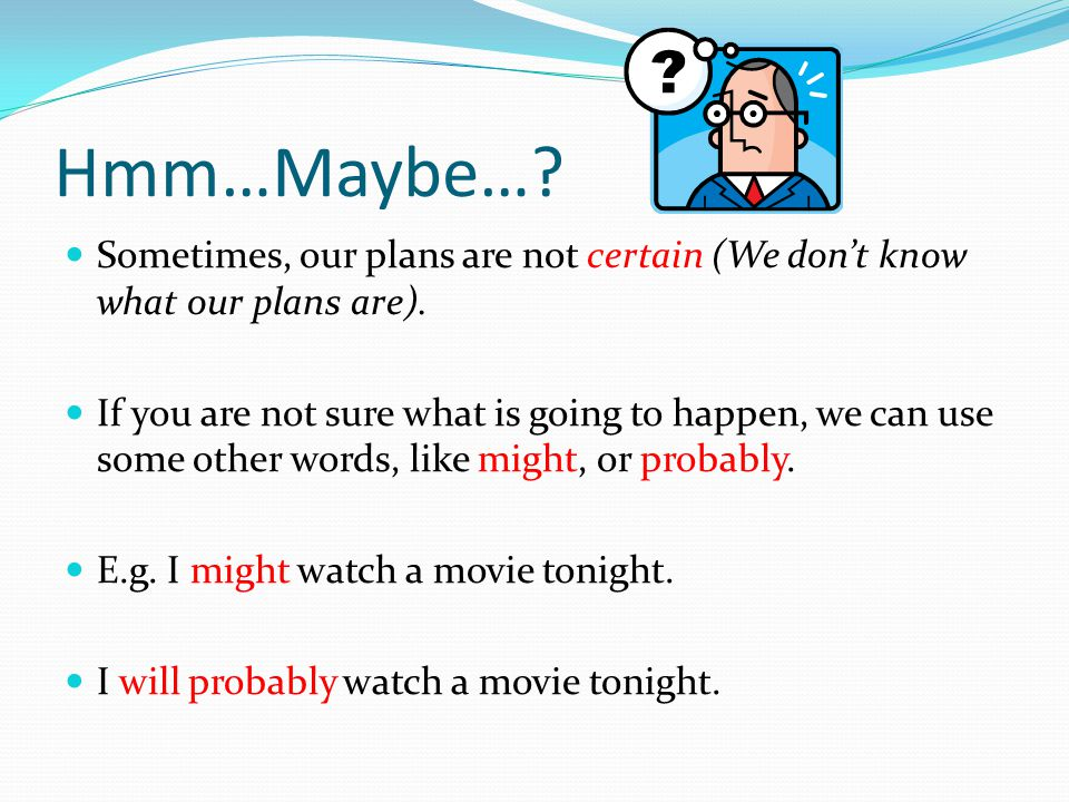 Hmm…Maybe… Sometimes, our plans are not certain (We don't know what our plans are).