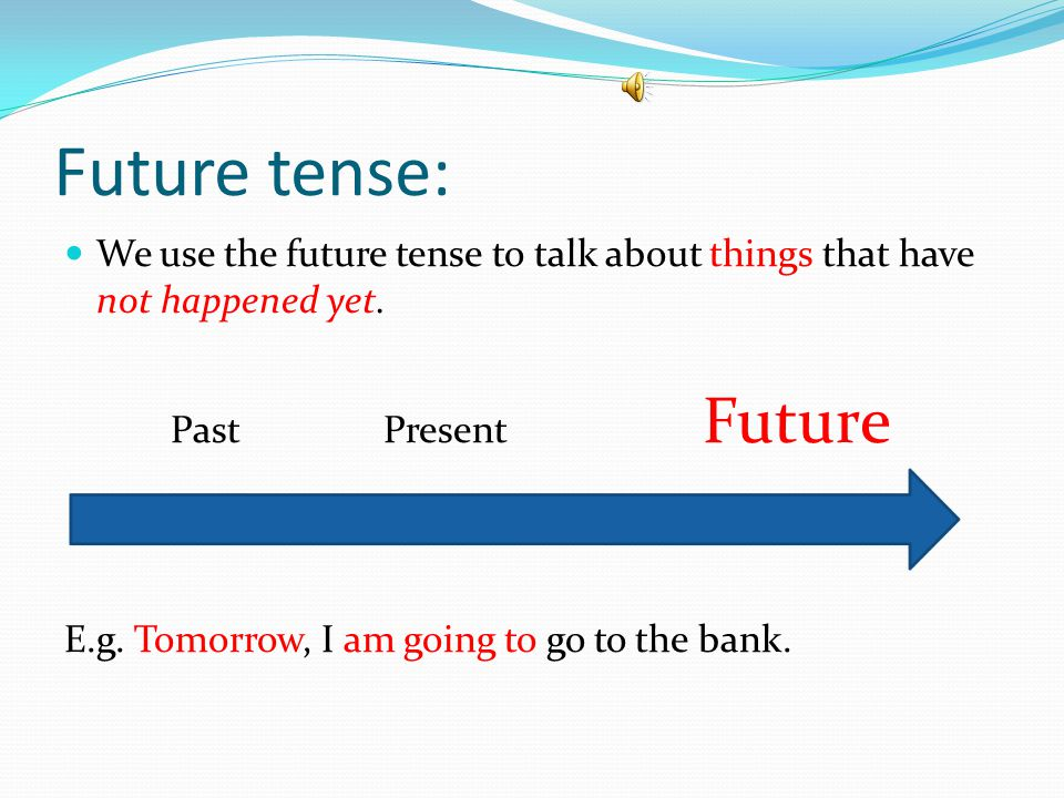 Future tense: We use the future tense to talk about things that have not happened yet. Past Present Future.