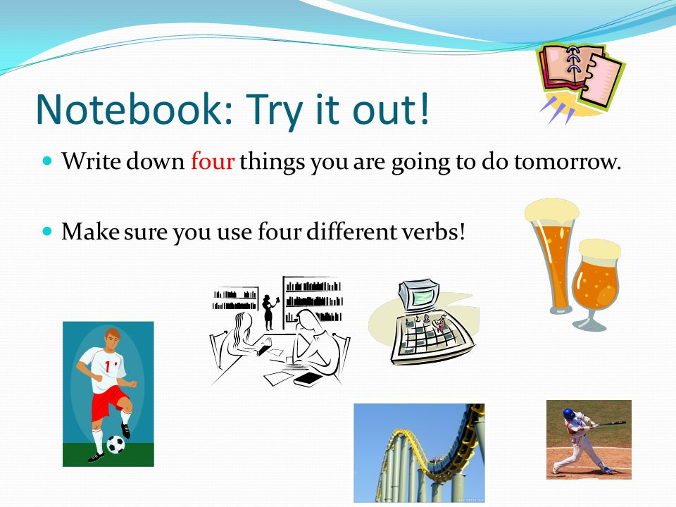 Notebook: Try it out. Write down four things you are going to do tomorrow.