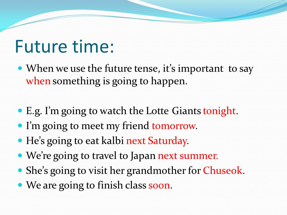 Future time: When we use the future tense, it's important to say when something is going to happen.