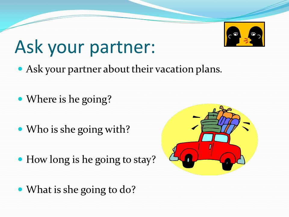 Ask your partner: Ask your partner about their vacation plans.
