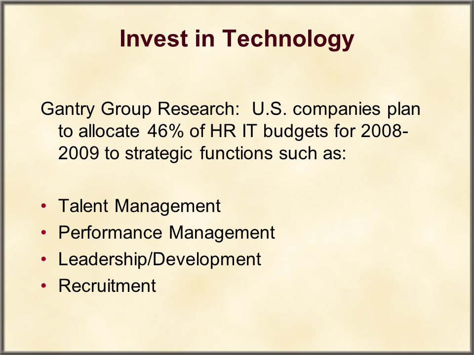 Invest in Technology Gantry Group Research: U.S. companies plan to allocate 46% of HR IT budgets for 2008-2009 to strategic functions such as: