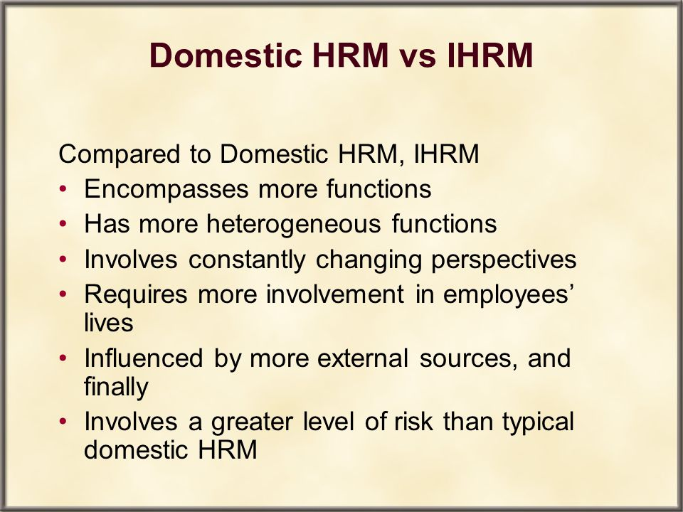 Domestic HRM vs IHRM Compared to Domestic HRM, IHRM