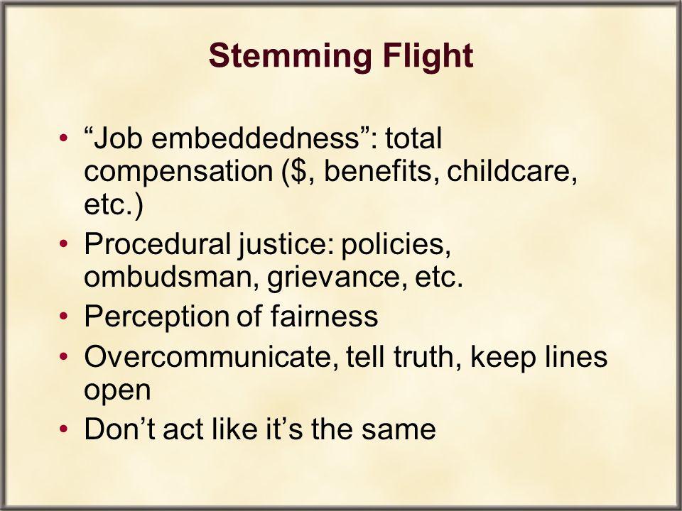 Stemming Flight Job embeddedness : total compensation ($, benefits, childcare, etc.) Procedural justice: policies, ombudsman, grievance, etc.