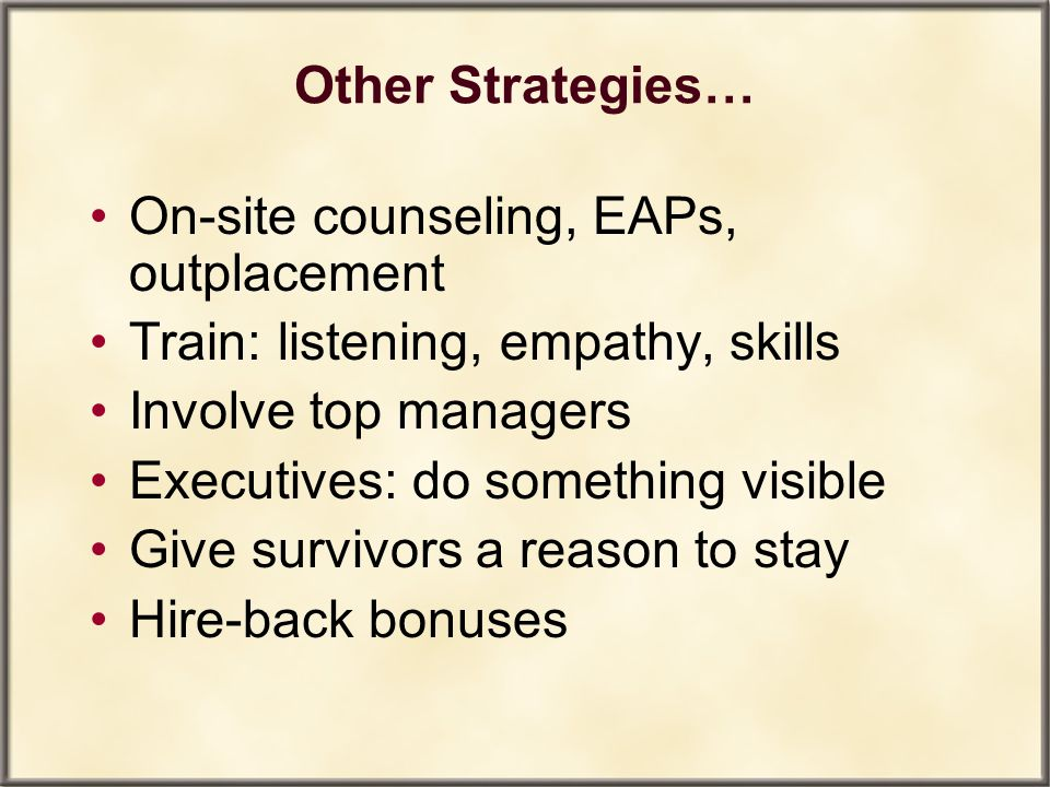 Other Strategies… On-site counseling, EAPs, outplacement. Train: listening, empathy, skills. Involve top managers.