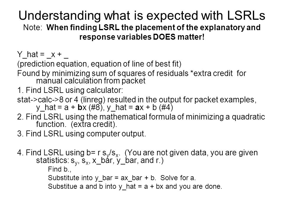 Understanding what is expected with LSRLs Note: When finding LSRL the placement of the explanatory and response variables DOES matter!