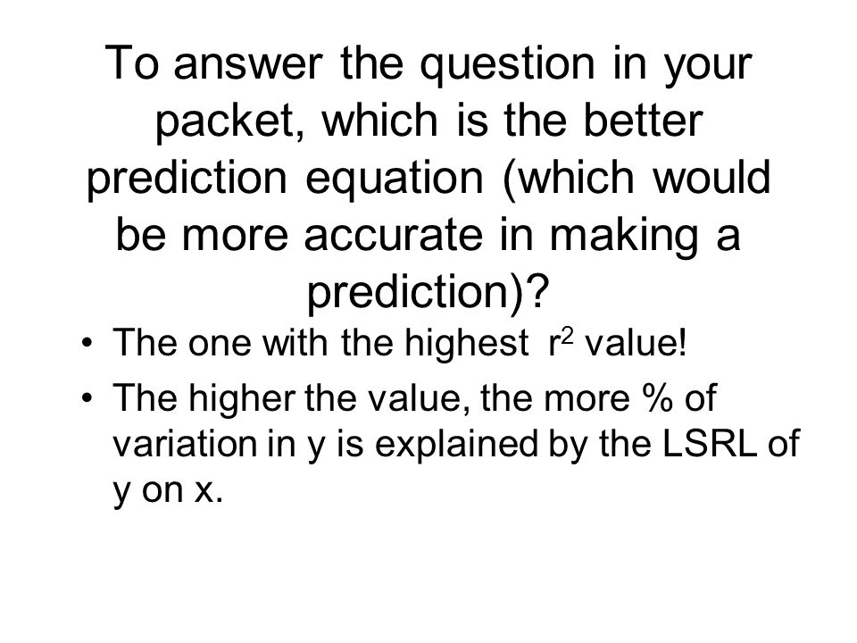 To answer the question in your packet, which is the better prediction equation (which would be more accurate in making a prediction)