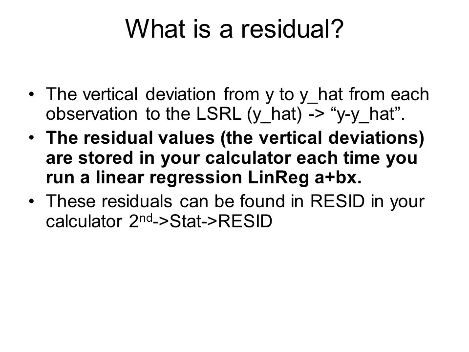 What is a residual The vertical deviation from y to y_hat from each observation to the LSRL (y_hat) -> y-y_hat .