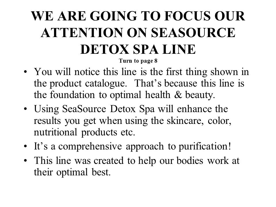 WE ARE GOING TO FOCUS OUR ATTENTION ON SEASOURCE DETOX SPA LINE Turn to page 8