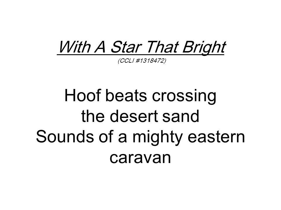 With A Star That Bright (CCLI #1318472) Hoof beats crossing the desert sand Sounds of a mighty eastern caravan