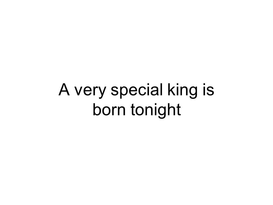 A very special king is born tonight