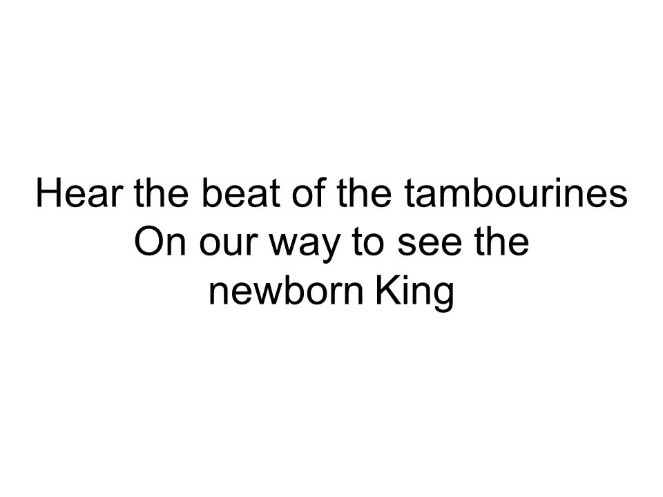 Hear the beat of the tambourines On our way to see the newborn King