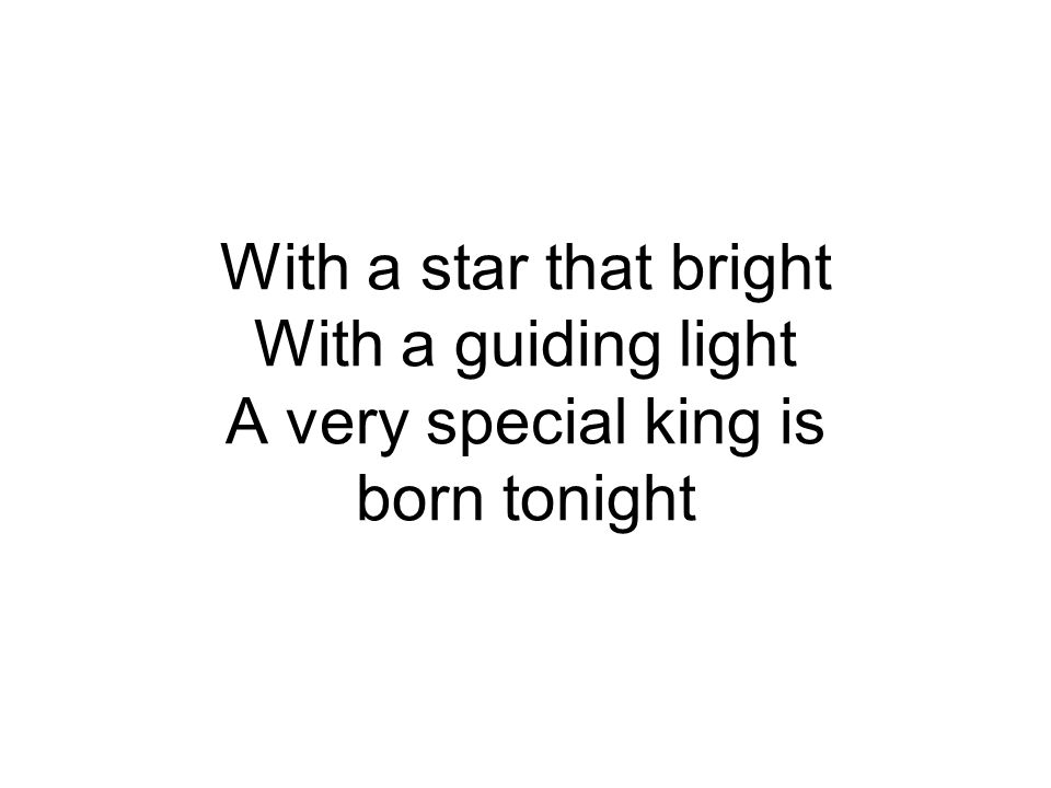 With a star that bright With a guiding light A very special king is born tonight
