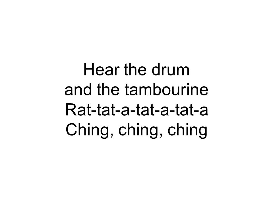 Hear the drum and the tambourine Rat-tat-a-tat-a-tat-a Ching, ching, ching