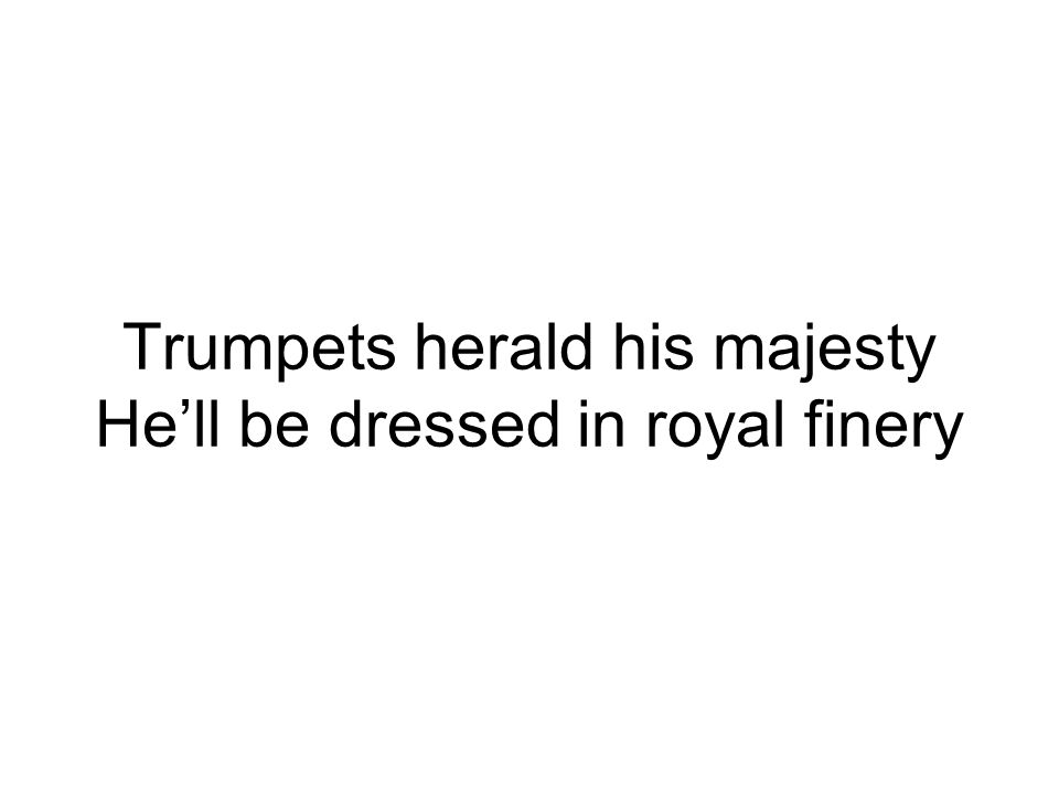 Trumpets herald his majesty He'll be dressed in royal finery