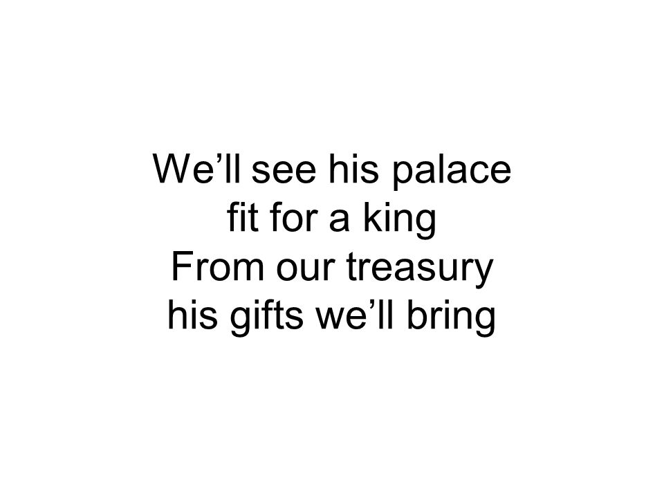 We'll see his palace fit for a king From our treasury his gifts we'll bring