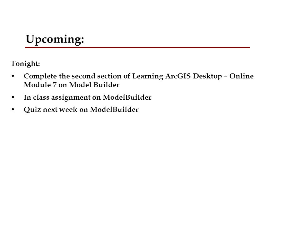 Upcoming: Tonight: Complete the second section of Learning ArcGIS Desktop – Online Module 7 on Model Builder.