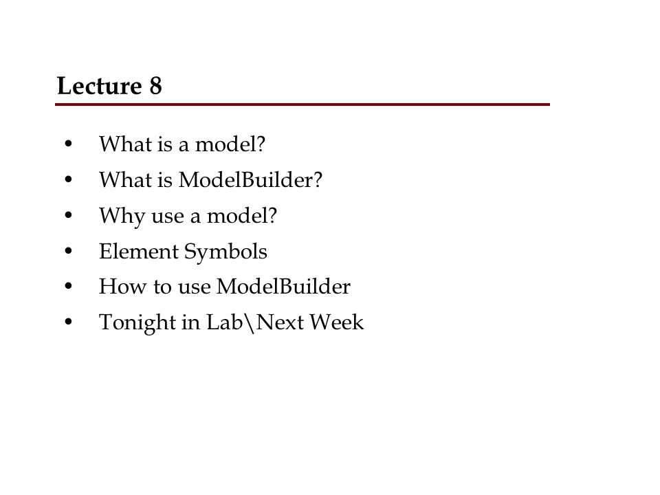 Lecture 8 What is a model What is ModelBuilder Why use a model