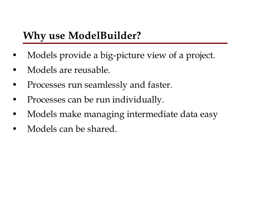 Why use ModelBuilder Models provide a big-picture view of a project.