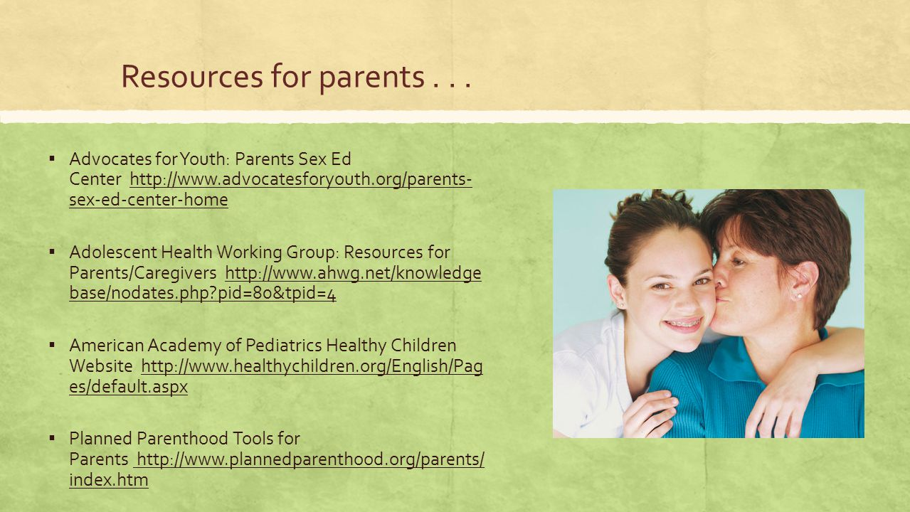 Resources for parents . . . Advocates for Youth: Parents Sex Ed Center http://www.advocatesforyouth.org/parents- sex-ed-center-home.
