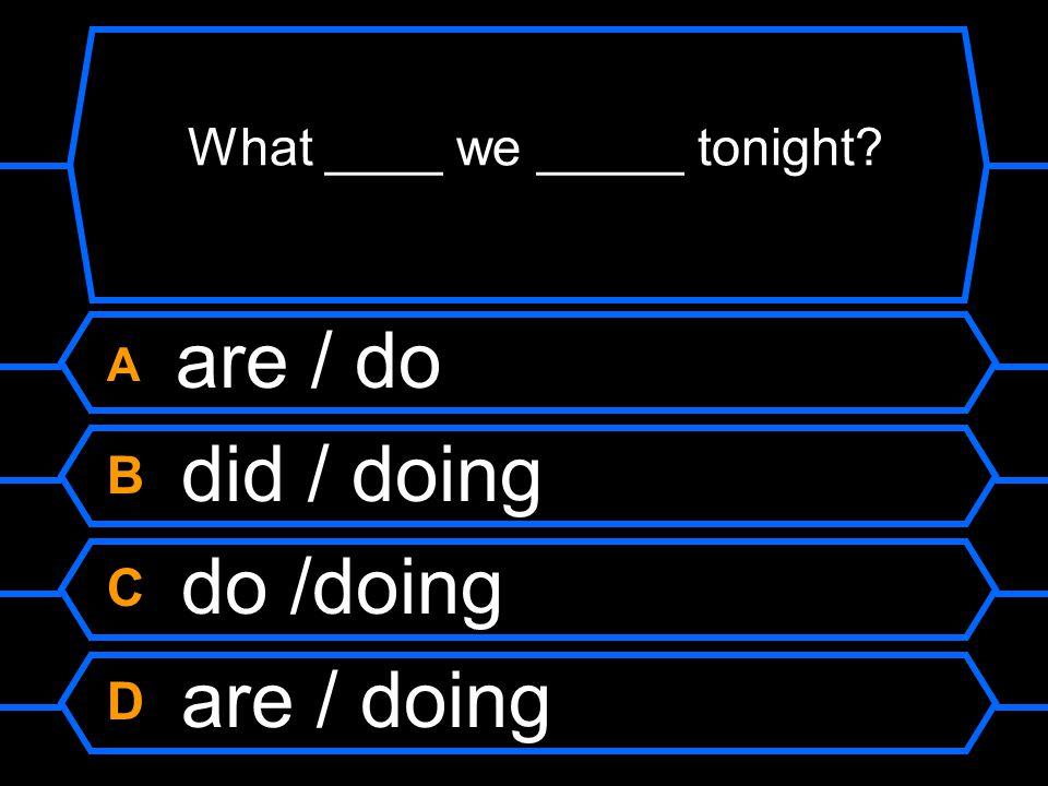 What ____ we _____ tonight