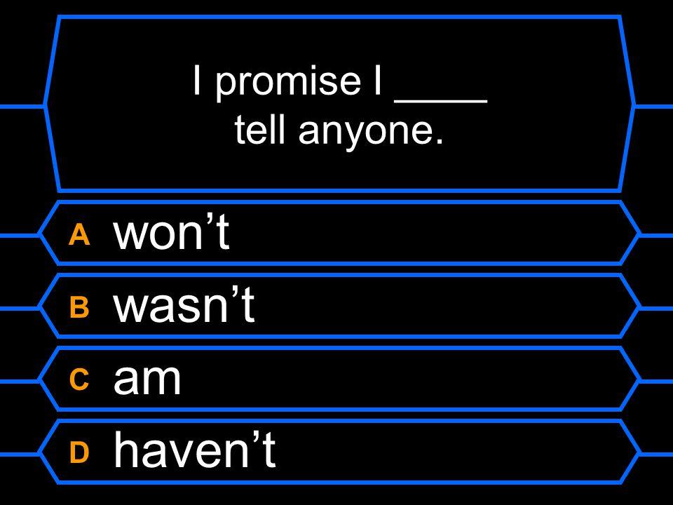 I promise I ____ tell anyone.