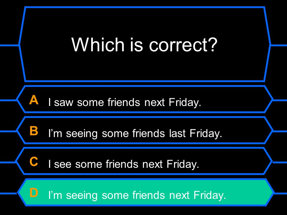 Which is correct A I saw some friends next Friday. B I'm seeing some friends last Friday. C I see some friends next Friday.