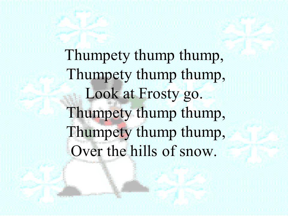 Thumpety thump thump, Thumpety thump thump, Look at Frosty go