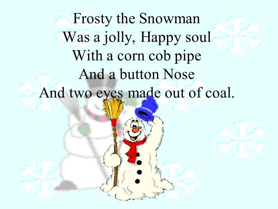 Frosty the Snowman Was a jolly, Happy soul With a corn cob pipe And a button Nose And two eyes made out of coal.