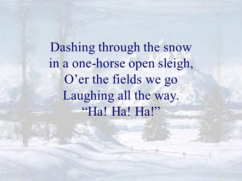 Dashing through the snow in a one-horse open sleigh, O'er the fields we go Laughing all the way.
