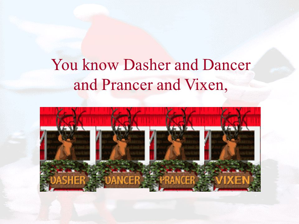 You know Dasher and Dancer and Prancer and Vixen,