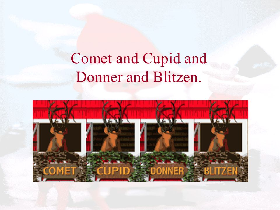 Comet and Cupid and Donner and Blitzen.